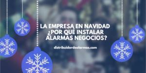La empresa en navidad ¿Por qué instalar alarmas negocios?